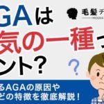 AGAは病気の一種ってホント?気になるAGAの原因や症状などの特徴を徹底解説!