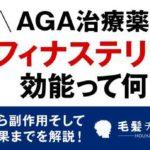 AGA治療薬のフィナステリドの効能って何?効能から副作用そして比較結果までを解説!