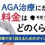 AGA治療にかかる料金はどのくらい?料金の相場や安く抑えるためのポイントを解説