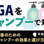 AGAをシャンプーで対策!薄毛改善のための育毛シャンプーの効果と選び方を解説
